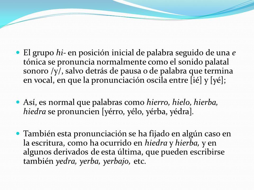 El grupo hi- en posición inicial de palabra seguido de una e tónica se pronuncia normalmente como el sonido palatal sonoro /y/, salvo detrás de pausa o de palabra que termina en vocal, en que la pronunciación oscila entre [ié] y [yé];